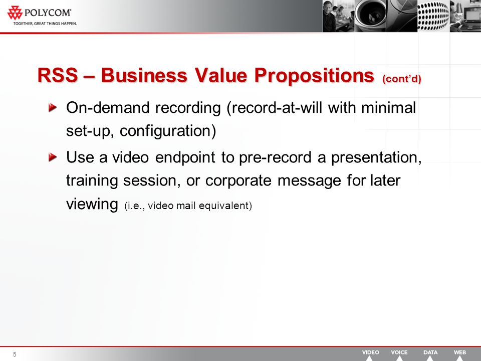 5 RSS – Business Value Propositions (cont'd) On-demand recording (record-at-will with minimal set-up, configuration) Use a video endpoint to pre-record a presentation, training session, or corporate message for later viewing (i.e., video mail equivalent)