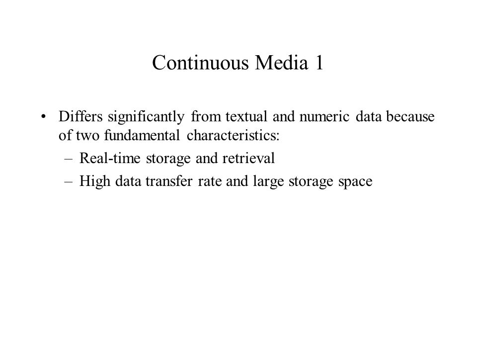 Continuous Media 2 Recording -- server continuously stores data produced by an input device to prevent buffer overruns at the device Playback -- server retrieves data from the disk at a rate that prevents an output device from starving