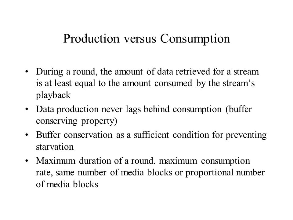 Production versus Consumption During a round, the amount of data retrieved for a stream is at least equal to the amount consumed by the stream's playback Data production never lags behind consumption (buffer conserving property) Buffer conservation as a sufficient condition for preventing starvation Maximum duration of a round, maximum consumption rate, same number of media blocks or proportional number of media blocks