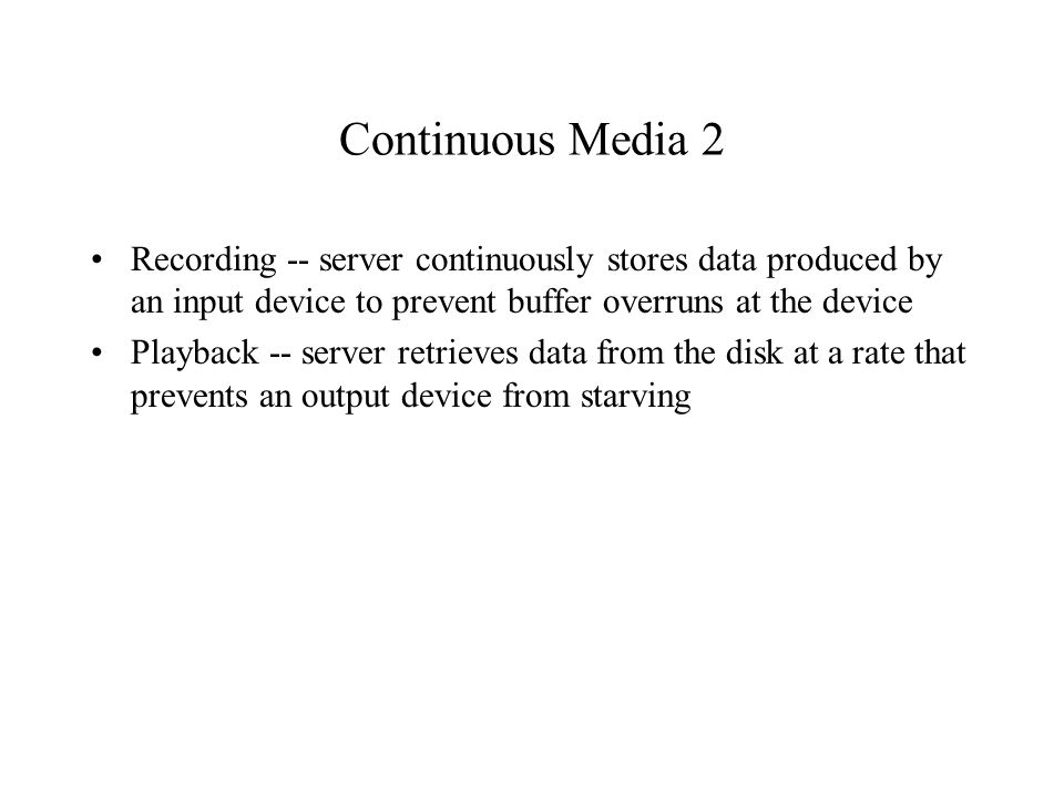Single Stream Playback A sequence of periodic tasks with deadlines Tasks correspond to retrievals of media blocks from disk Deadlines correspond to the scheduled playback times Though just-in-time playback is conceivable, retrieval will be bursty Media blocks need to be buffered when retrieval gets ahead of playback