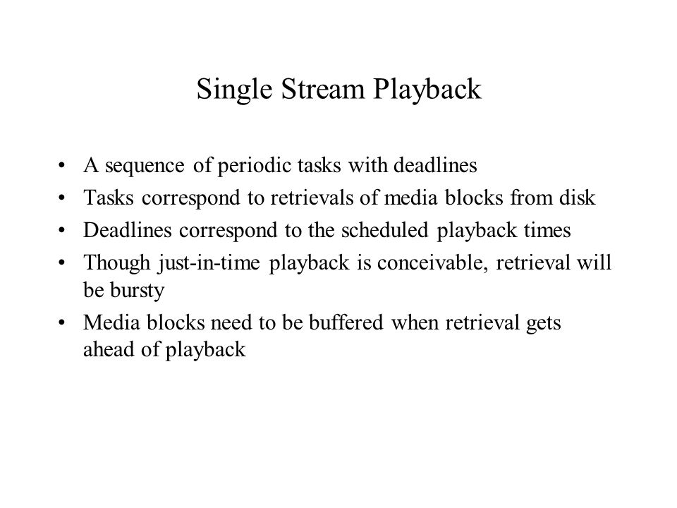 Challenge To supply stream buffers with enough data to ensure that the playback processes do not starve –buffer entire stream before initiating playback requires a large buffer and introduces lengthy latency –serve the stream periodically minimizing buffer space requirement and the initial latency
