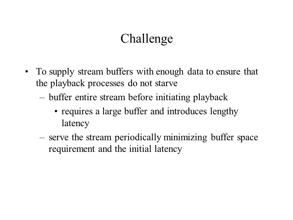 Multistream Retrieval Disk data transfer rates are significantly higher than a single stream's playback rate Retrieval requests from several streams simultaneously Many of these streams may be accessing the same file, but different parts of the file at the same time Continuous playback requirements of ALL streams must be met Scheduling disk requests such that no individual stream starves and limiting the number of streams scheduled at a given time