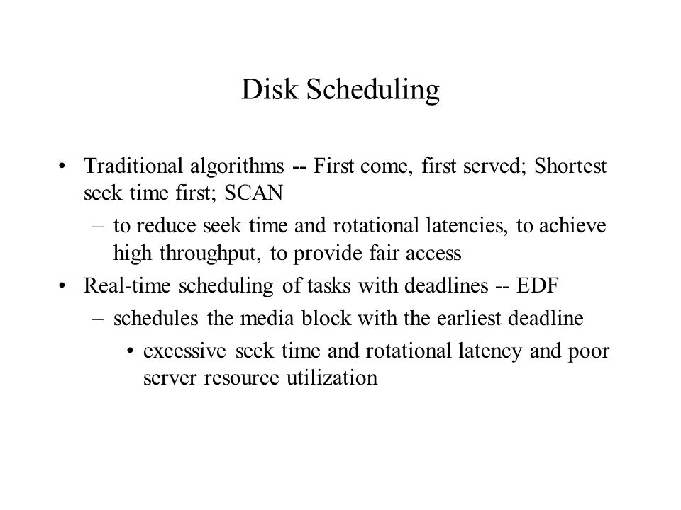 Disk Scheduling Traditional algorithms -- First come, first served; Shortest seek time first; SCAN –to reduce seek time and rotational latencies, to achieve high throughput, to provide fair access Real-time scheduling of tasks with deadlines -- EDF –schedules the media block with the earliest deadline excessive seek time and rotational latency and poor server resource utilization