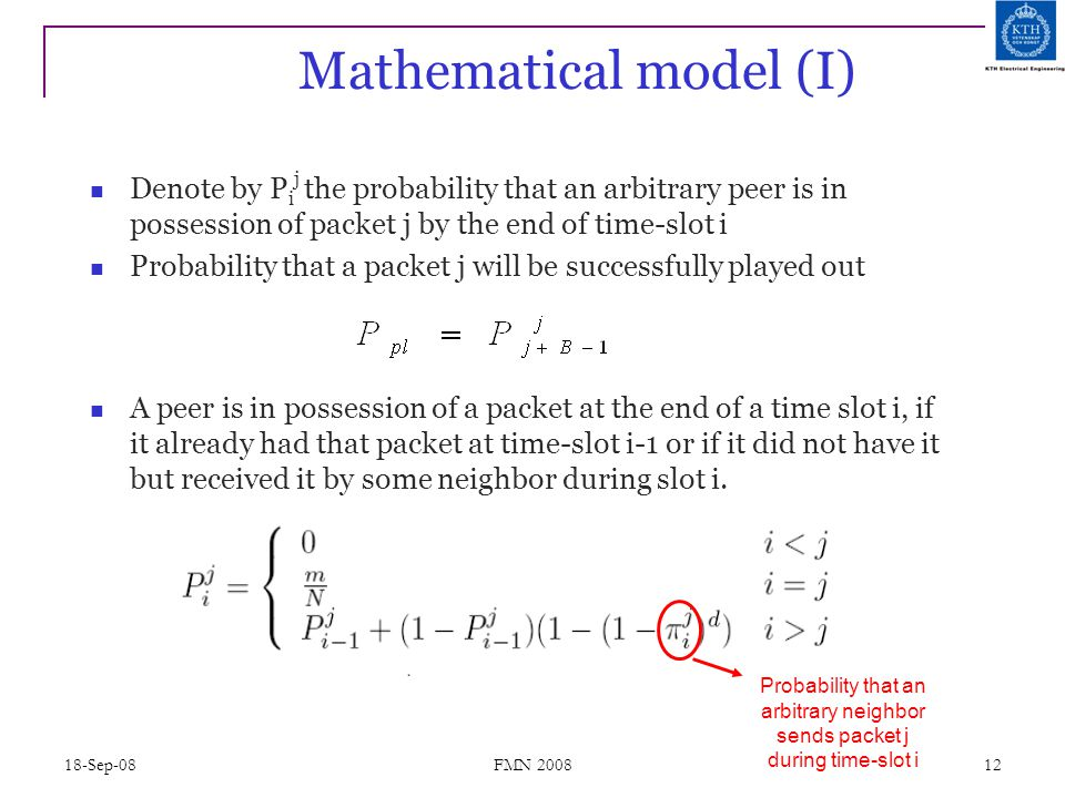 18-Sep-08 FMN 2008 12 Mathematical model (I) Denote by P i j the probability that an arbitrary peer is in possession of packet j by the end of time-sl