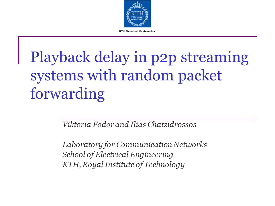 Playback delay in p2p streaming systems with random packet forwarding Viktoria Fodor and Ilias Chatzidrossos Laboratory for Communication Networks Sch