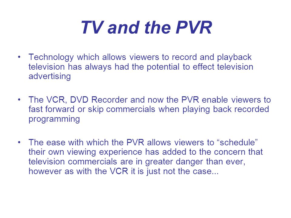 TV and the PVR Technology which allows viewers to record and playback television has always had the potential to effect television advertising The VCR, DVD Recorder and now the PVR enable viewers to fast forward or skip commercials when playing back recorded programming The ease with which the PVR allows viewers to schedule their own viewing experience has added to the concern that television commercials are in greater danger than ever, however as with the VCR it is just not the case...