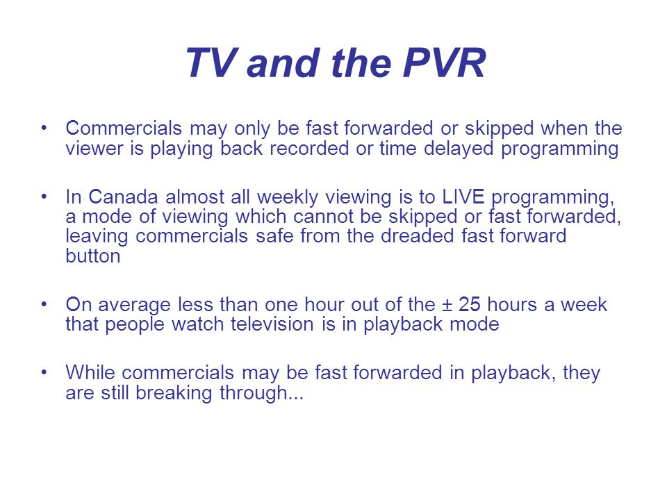 TV and the PVR Commercials may only be fast forwarded or skipped when the viewer is playing back recorded or time delayed programming In Canada almost all weekly viewing is to LIVE programming, a mode of viewing which cannot be skipped or fast forwarded, leaving commercials safe from the dreaded fast forward button On average less than one hour out of the ± 25 hours a week that people watch television is in playback mode While commercials may be fast forwarded in playback, they are still breaking through...