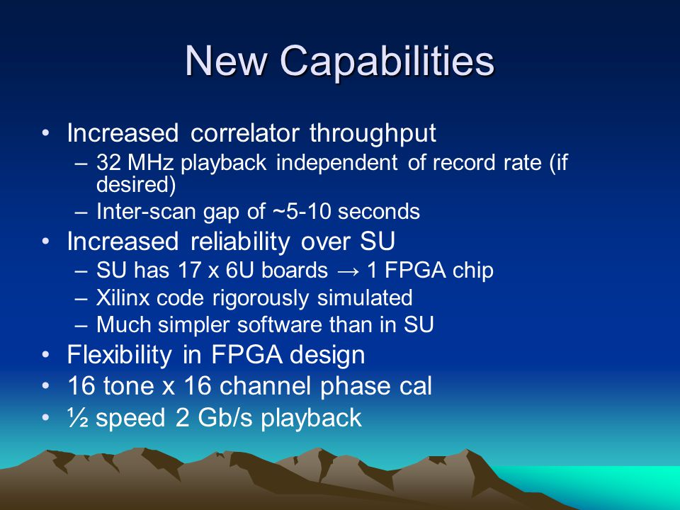 New Capabilities Increased correlator throughput –32 MHz playback independent of record rate (if desired) –Inter-scan gap of ~5-10 seconds Increased r