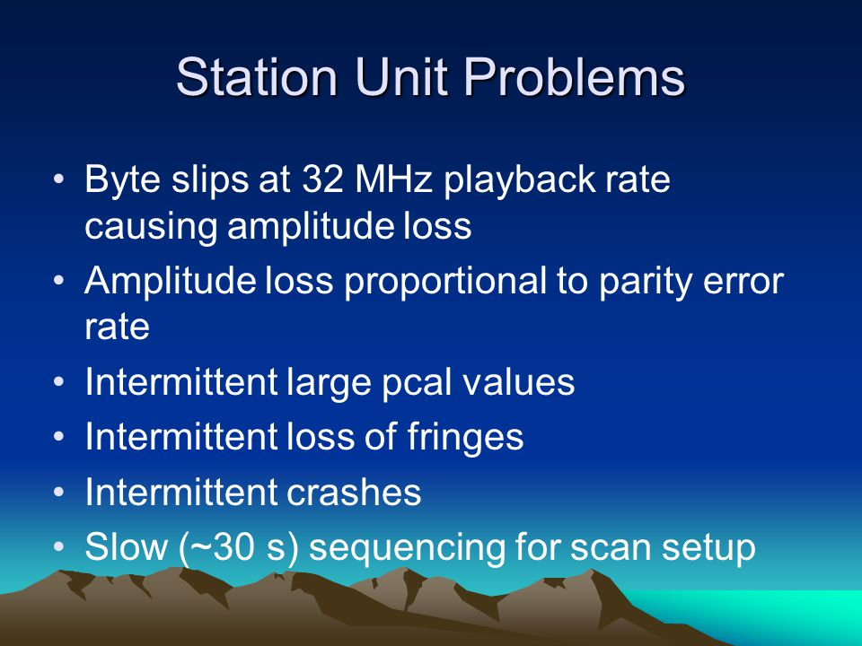 Station Unit Problems Byte slips at 32 MHz playback rate causing amplitude loss Amplitude loss proportional to parity error rate Intermittent large pc