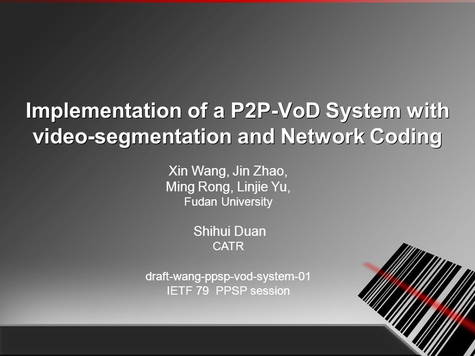 Implementation of a P2P-VoD System with video-segmentation and Network Coding Xin Wang, Jin Zhao, Ming Rong, Linjie Yu, Fudan University Shihui Duan CATR draft-wang-ppsp-vod-system-01 IETF 79 PPSP session