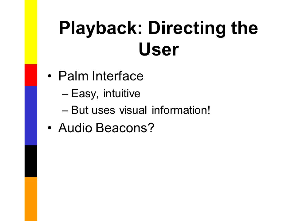 Playback: Directing the User Palm Interface –Easy, intuitive –But uses visual information.
