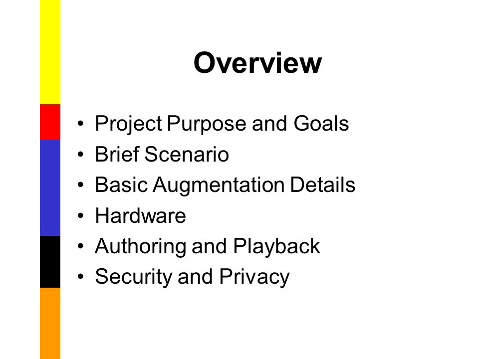 Overview Project Purpose and Goals Brief Scenario Basic Augmentation Details Hardware Authoring and Playback Security and Privacy