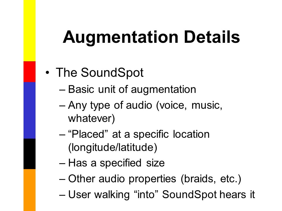 Augmentation Details The SoundSpot –Basic unit of augmentation –Any type of audio (voice, music, whatever) – Placed at a specific location (longitude/latitude) –Has a specified size –Other audio properties (braids, etc.) –User walking into SoundSpot hears it