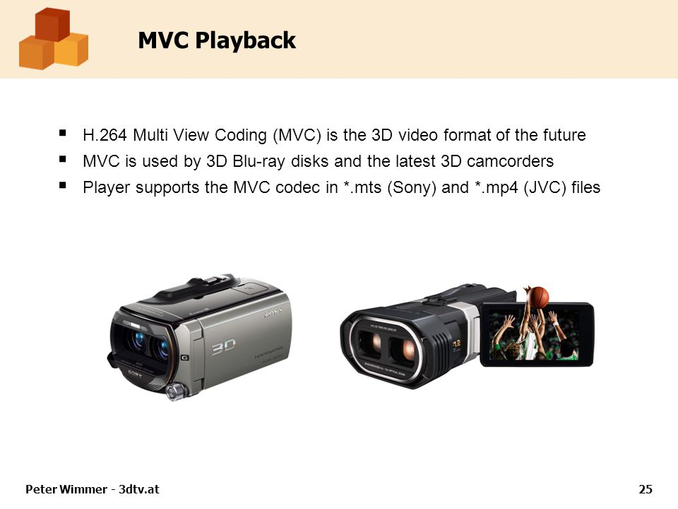 MVC Playback  H.264 Multi View Coding (MVC) is the 3D video format of the future  MVC is used by 3D Blu-ray disks and the latest 3D camcorders  Player supports the MVC codec in *.mts (Sony) and *.mp4 (JVC) files Peter Wimmer - 3dtv.at25