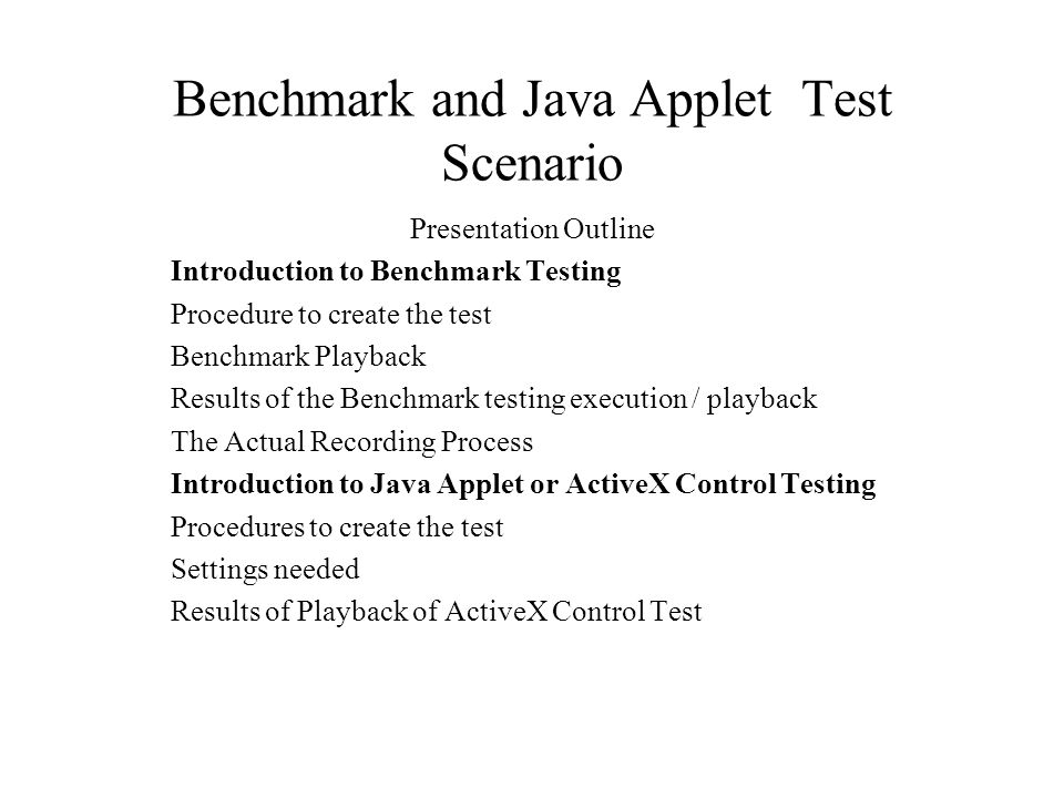 Benchmark and Java Applet Test Scenario Presentation Outline Introduction to Benchmark Testing Procedure to create the test Benchmark Playback Results of the Benchmark testing execution / playback The Actual Recording Process Introduction to Java Applet or ActiveX Control Testing Procedures to create the test Settings needed Results of Playback of ActiveX Control Test