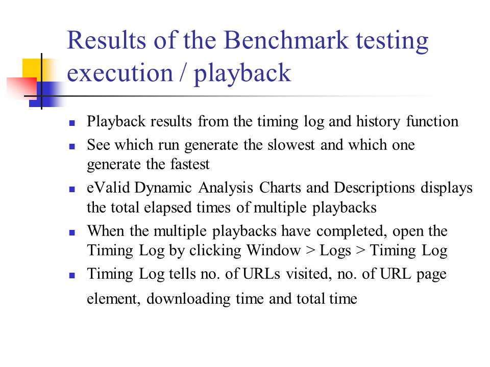 Results of the Benchmark testing execution / playback Playback results from the timing log and history function See which run generate the slowest and which one generate the fastest eValid Dynamic Analysis Charts and Descriptions displays the total elapsed times of multiple playbacks When the multiple playbacks have completed, open the Timing Log by clicking Window > Logs > Timing Log Timing Log tells no.