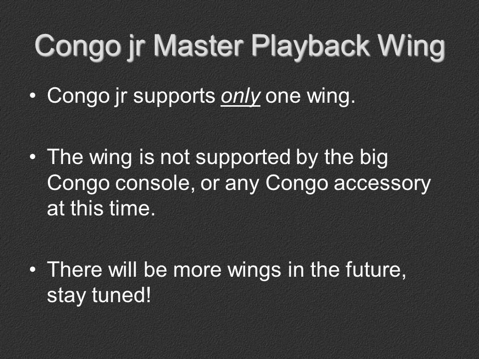 Congo jr Master Playback Wing Congo jr supports only one wing.
