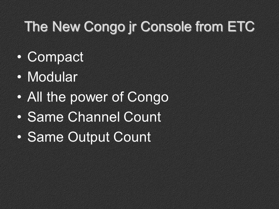 The New Congo jr Console from ETC Same command keypad Single theatre-style playback 6 Independents (3 rotary faders, 3 switches) Condensed Moving Light / Softkey / Direct Select area with graphical LCD