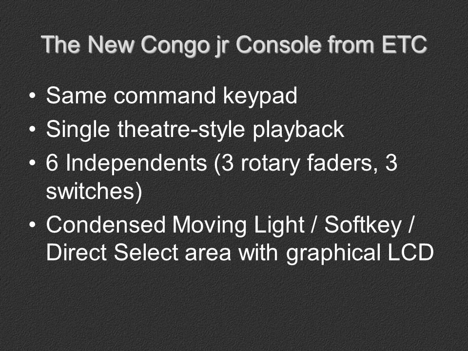 The New Congo jr Console from ETC Two DMX512-A Outputs (XLR) MIDI in and out Remote Trigger Audio in and out Phone Remote (no cRRFU) Dual DVI/SVGA Video Card (Y-cable required)