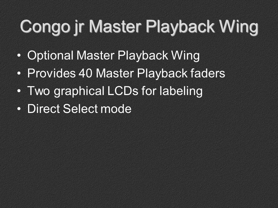 Optional Master Playback Wing Provides 40 Master Playback faders Two graphical LCDs for labeling Direct Select mode