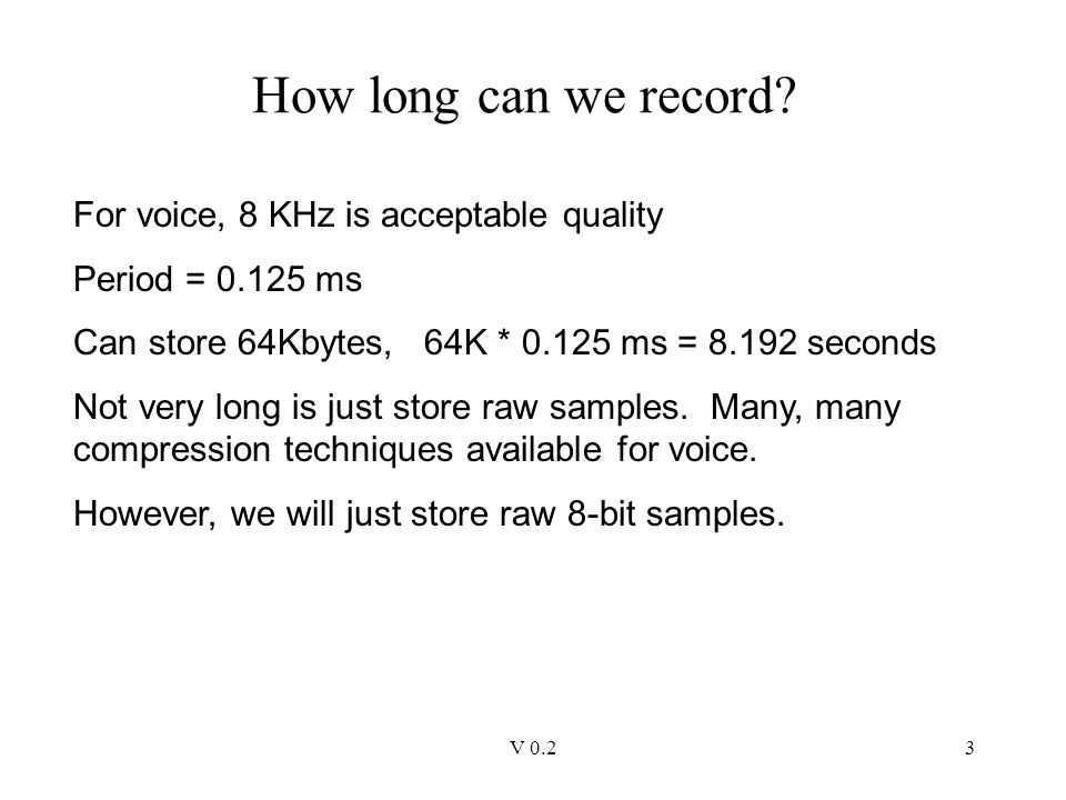 V 0.23 How long can we record? For voice, 8 KHz is acceptable quality Period = 0.125 ms Can store 64Kbytes, 64K * 0.125 ms = 8.192 seconds Not very lo