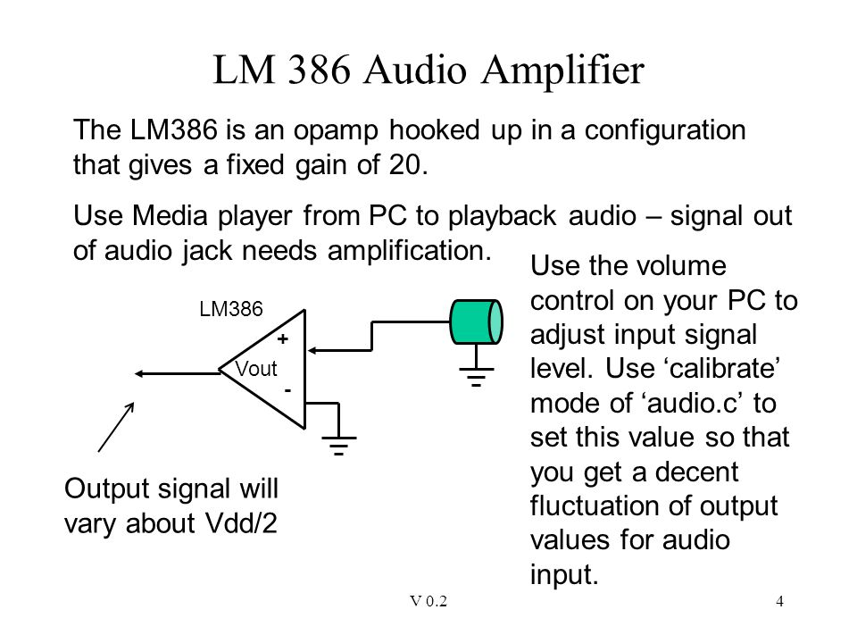 V 0.24 LM 386 Audio Amplifier The LM386 is an opamp hooked up in a configuration that gives a fixed gain of 20. Use Media player from PC to playback a