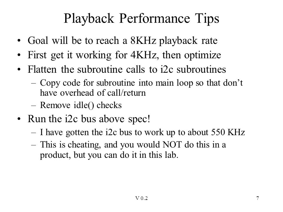 V 0.27 Playback Performance Tips Goal will be to reach a 8KHz playback rate First get it working for 4KHz, then optimize Flatten the subroutine calls to i2c subroutines –Copy code for subroutine into main loop so that don't have overhead of call/return –Remove idle() checks Run the i2c bus above spec.