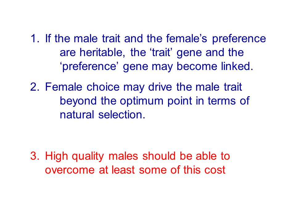 1.If the male trait and the female's preference are heritable, the 'trait' gene and the 'preference' gene may become linked. 2.Female choice may drive