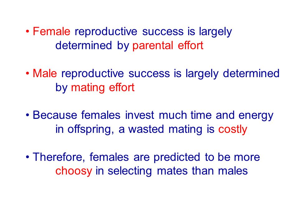 Female reproductive success is largely determined by parental effort Male reproductive success is largely determined by mating effort Because females