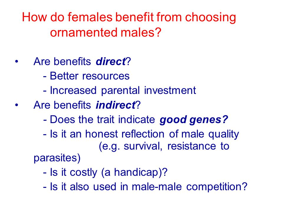How do females benefit from choosing ornamented males? Are benefits direct? - Better resources - Increased parental investment Are benefits indirect?