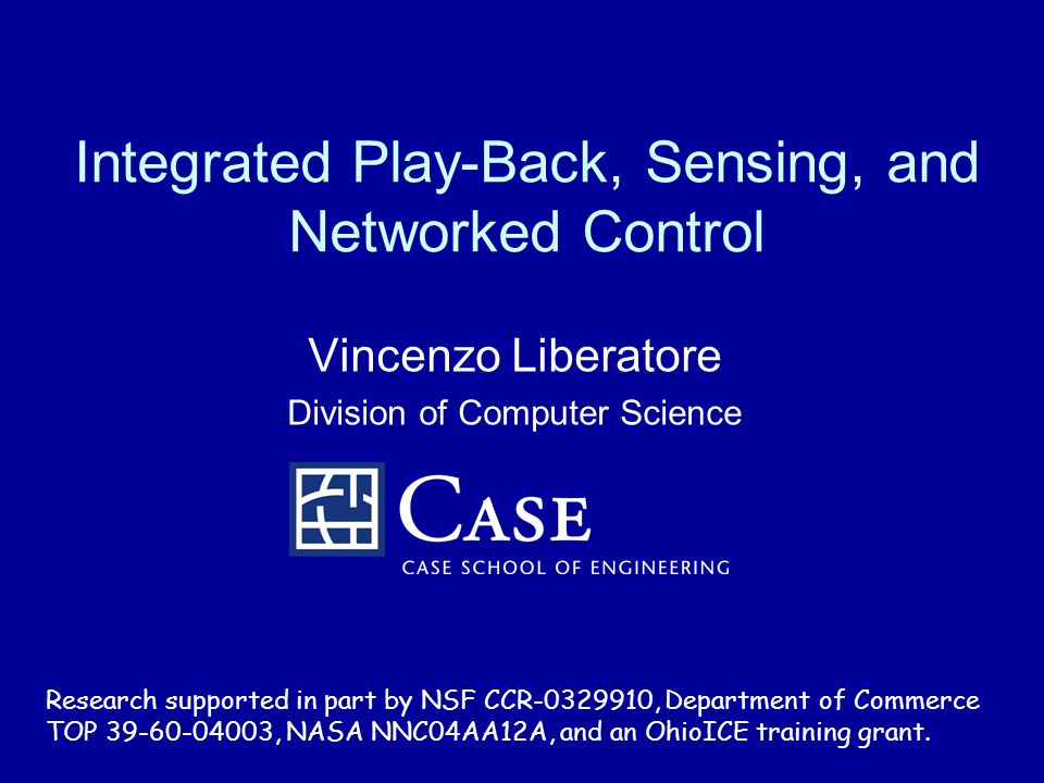 Integrated Play-Back, Sensing, and Networked Control Vincenzo Liberatore Division of Computer Science Research supported in part by NSF CCR-0329910, D