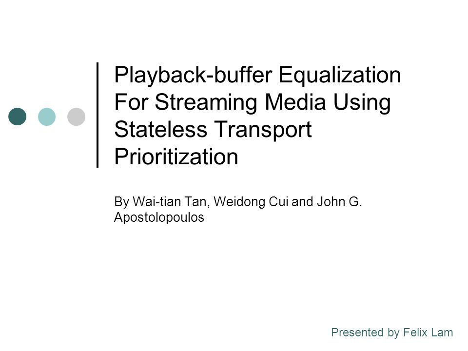 Playback-buffer Equalization For Streaming Media Using Stateless Transport Prioritization By Wai-tian Tan, Weidong Cui and John G. Apostolopoulos Pres
