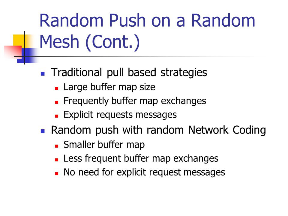 Random Push on a Random Mesh (Cont.) Traditional pull based strategies Large buffer map size Frequently buffer map exchanges Explicit requests messages Random push with random Network Coding Smaller buffer map Less frequent buffer map exchanges No need for explicit request messages