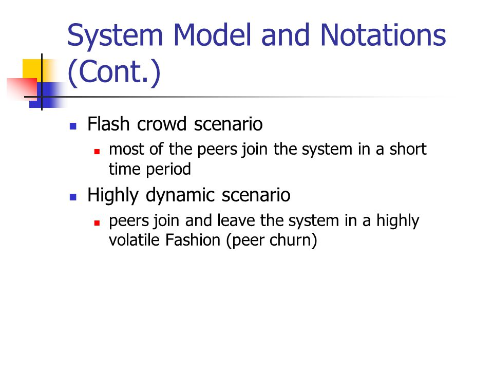 System Model and Notations (Cont.) Flash crowd scenario most of the peers join the system in a short time period Highly dynamic scenario peers join and leave the system in a highly volatile Fashion (peer churn)