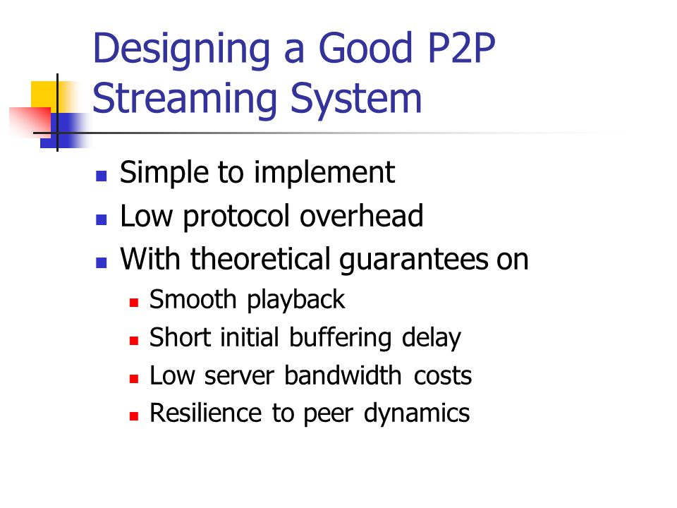 Designing a Good P2P Streaming System Simple to implement Low protocol overhead With theoretical guarantees on Smooth playback Short initial buffering delay Low server bandwidth costs Resilience to peer dynamics