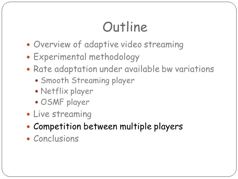 Outline Overview of adaptive video streaming Experimental methodology Rate adaptation under available bw variations Smooth Streaming player Netflix player OSMF player Live streaming Competition between multiple players Conclusions