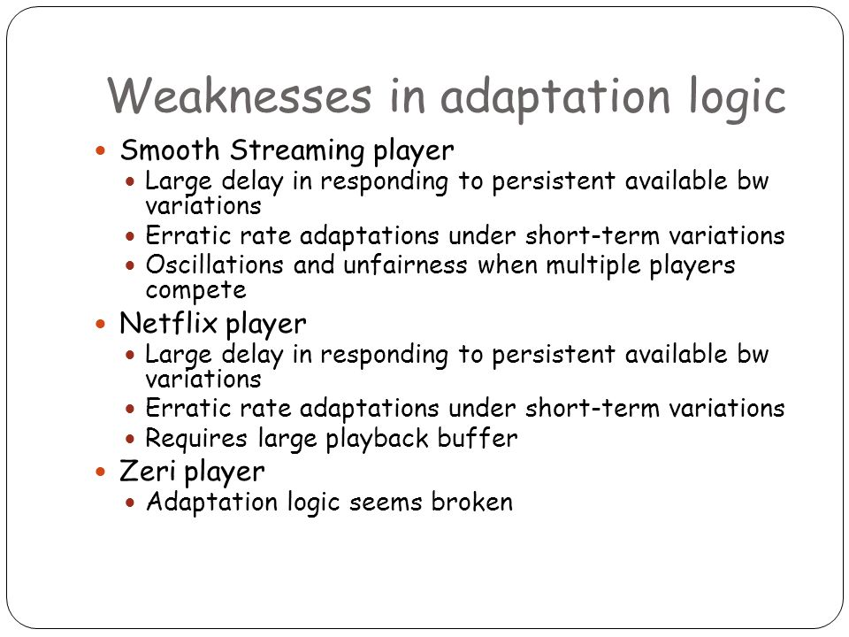 Weaknesses in adaptation logic Smooth Streaming player Large delay in responding to persistent available bw variations Erratic rate adaptations under short-term variations Oscillations and unfairness when multiple players compete Netflix player Large delay in responding to persistent available bw variations Erratic rate adaptations under short-term variations Requires large playback buffer Zeri player Adaptation logic seems broken