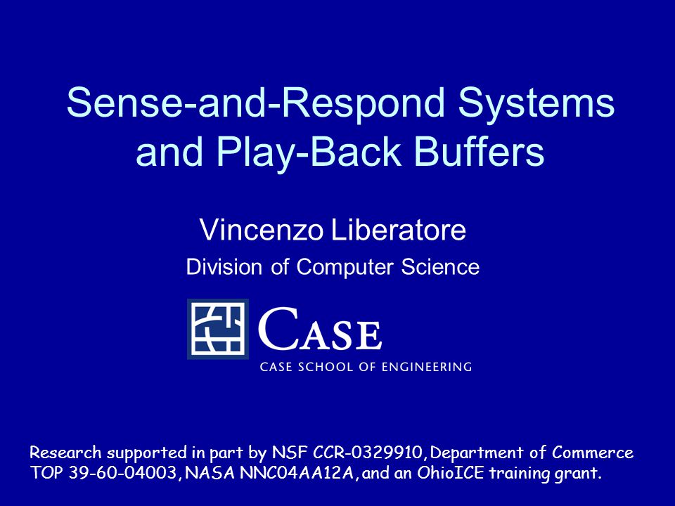Sense-and-Respond Systems and Play-Back Buffers Vincenzo Liberatore Division of Computer Science Research supported in part by NSF CCR-0329910, Department of Commerce TOP 39-60-04003, NASA NNC04AA12A, and an OhioICE training grant.