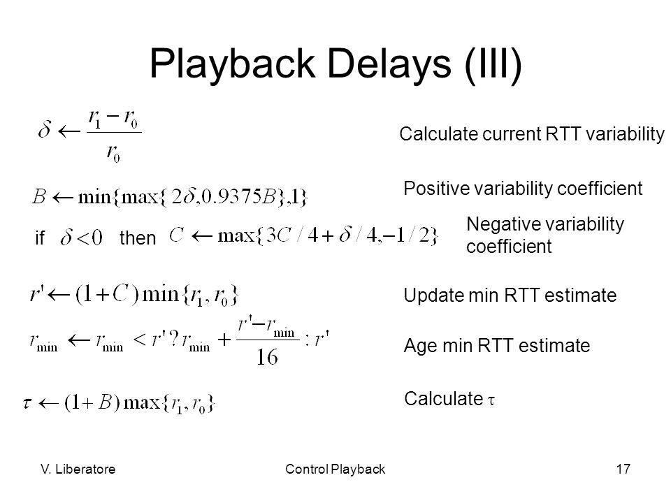 V. LiberatoreControl Playback17 Playback Delays (III) Calculate current RTT variability ifthen Positive variability coefficient Negative variability c