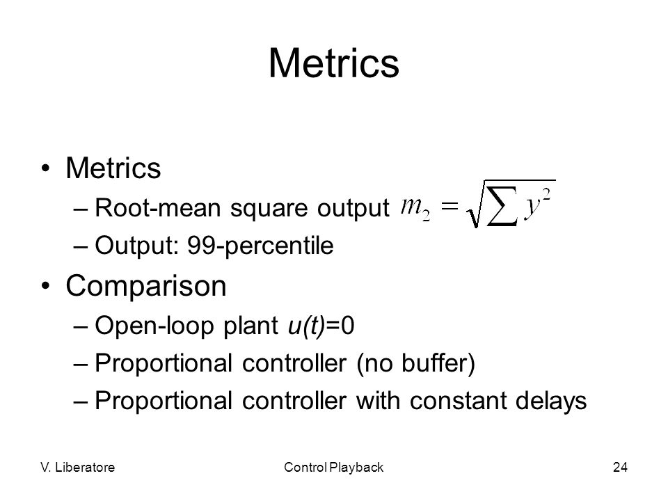 V. LiberatoreControl Playback24 Metrics –Root-mean square output –Output: 99-percentile Comparison –Open-loop plant u(t)=0 –Proportional controller (n