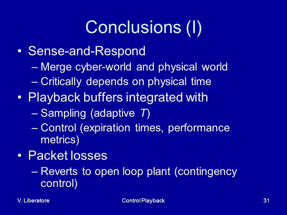 V. LiberatoreControl Playback31 Conclusions (I) Sense-and-Respond –Merge cyber-world and physical world –Critically depends on physical time Playback