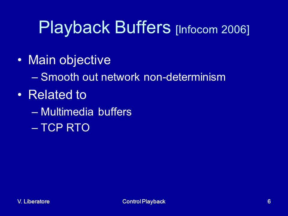V. LiberatoreControl Playback6 Playback Buffers [Infocom 2006] Main objective –Smooth out network non-determinism Related to –Multimedia buffers –TCP