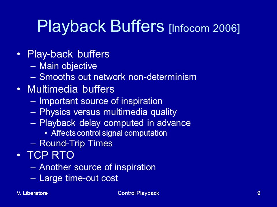 V. LiberatoreControl Playback9 Playback Buffers [Infocom 2006] Play-back buffers –Main objective –Smooths out network non-determinism Multimedia buffe