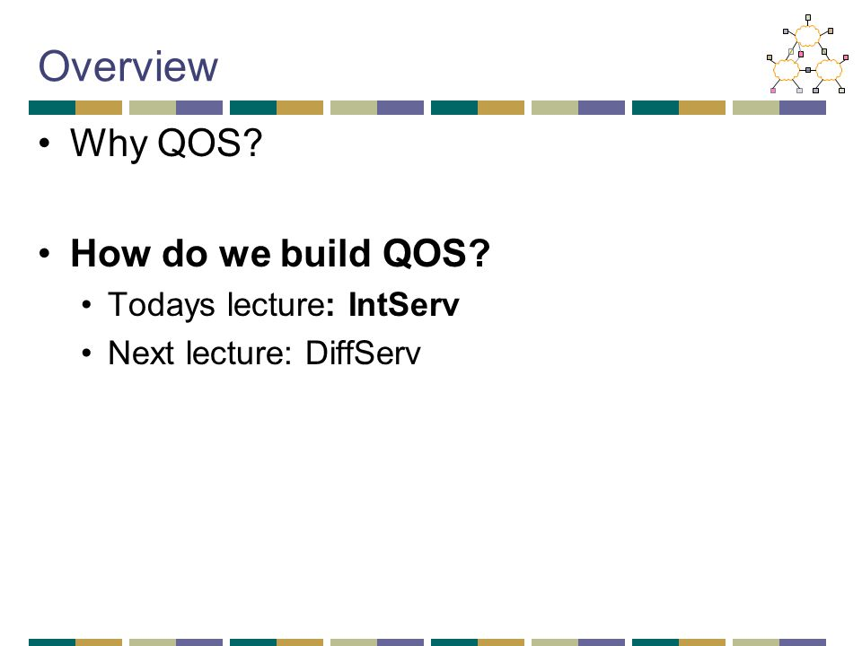 Overview Why QOS? How do we build QOS? Todays lecture: IntServ Next lecture: DiffServ