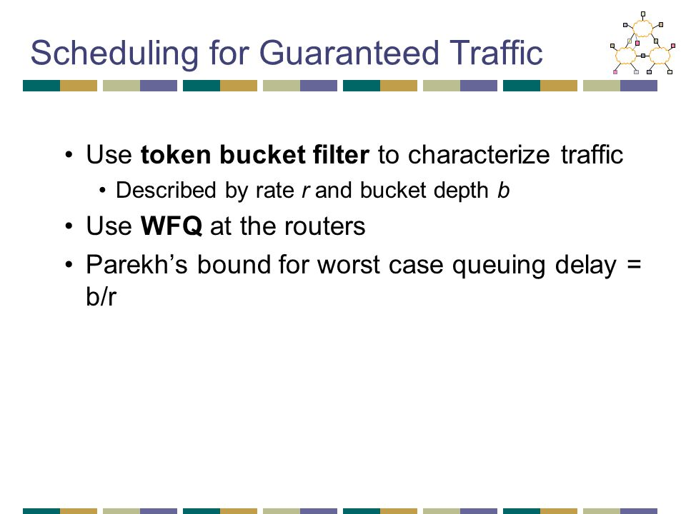 Scheduling for Guaranteed Traffic Use token bucket filter to characterize traffic Described by rate r and bucket depth b Use WFQ at the routers Parekh