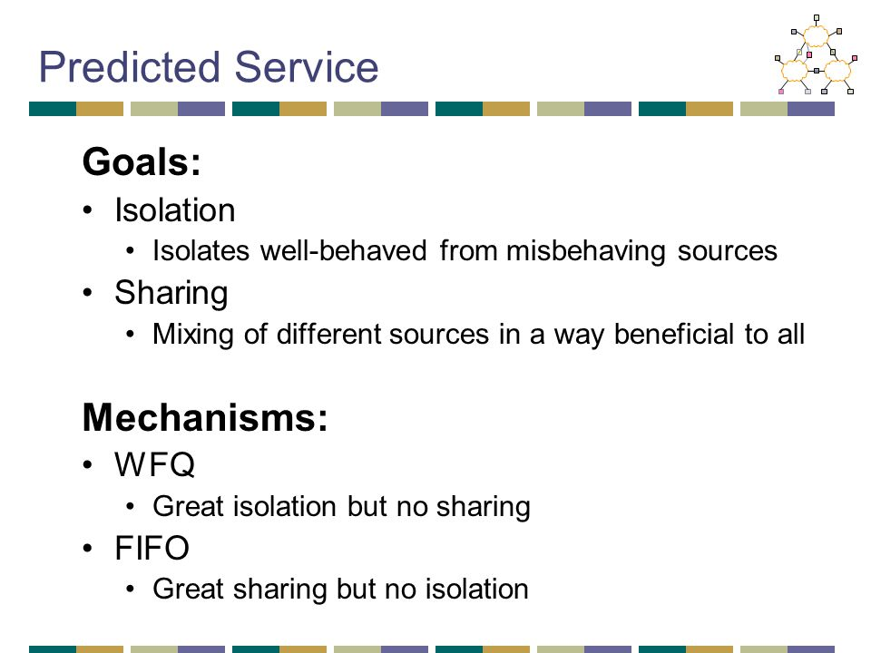 Predicted Service Goals: Isolation Isolates well-behaved from misbehaving sources Sharing Mixing of different sources in a way beneficial to all Mechanisms: WFQ Great isolation but no sharing FIFO Great sharing but no isolation