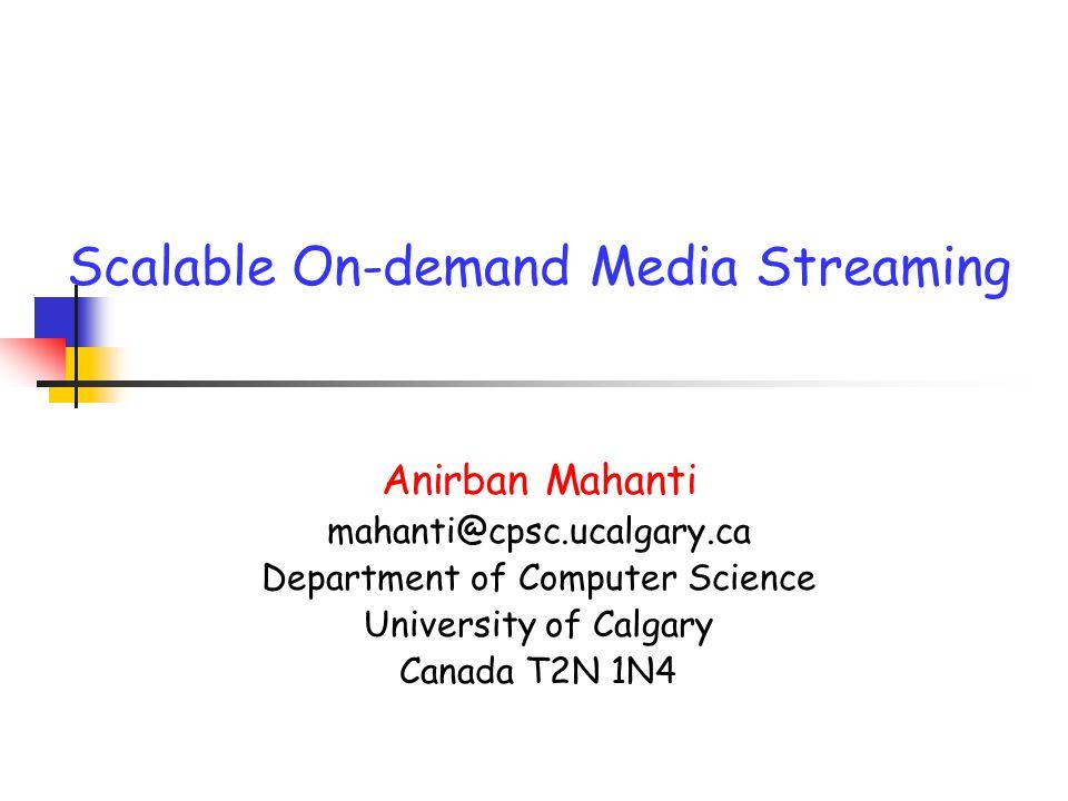 Scalable On-demand Media Streaming Anirban Mahanti mahanti@cpsc.ucalgary.ca Department of Computer Science University of Calgary Canada T2N 1N4