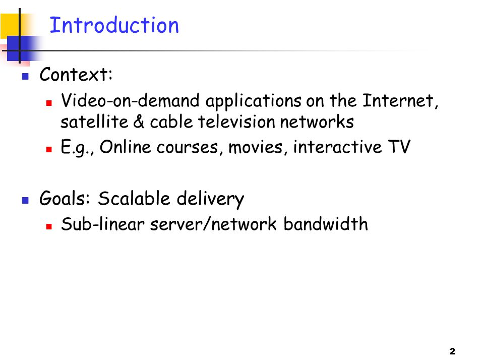 2 Introduction Context: Video-on-demand applications on the Internet, satellite & cable television networks E.g., Online courses, movies, interactive TV Goals: Scalable delivery Sub-linear server/network bandwidth