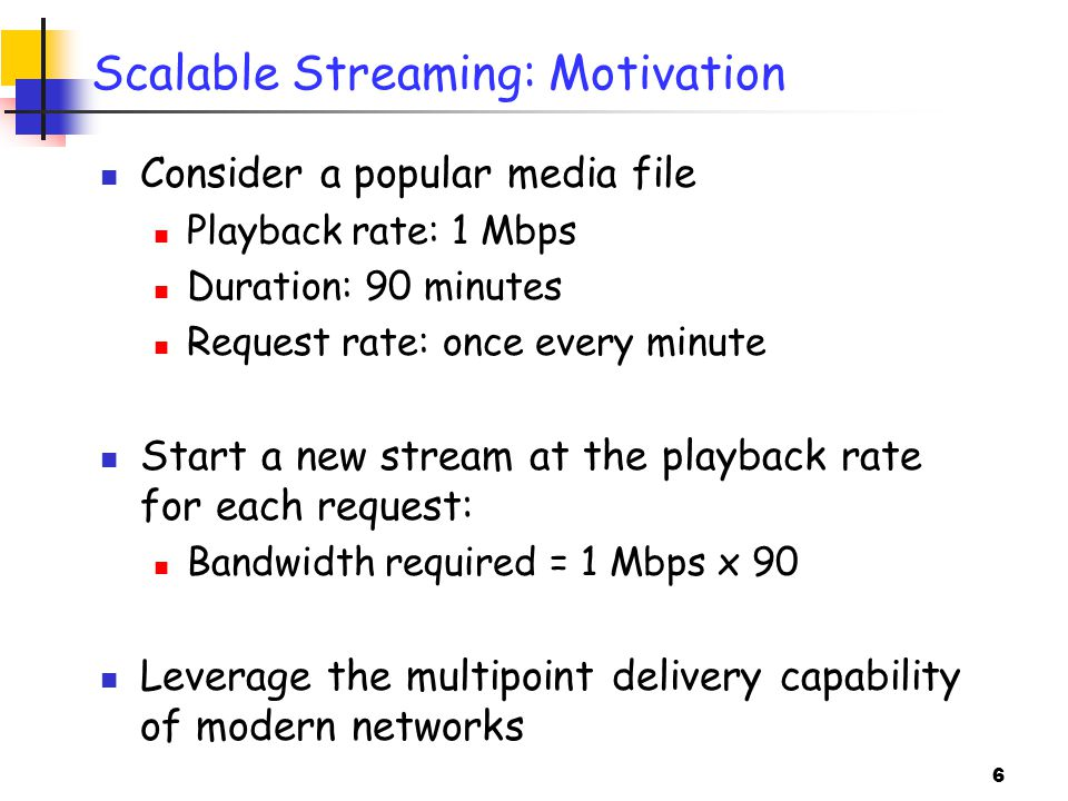 6 Scalable Streaming: Motivation Consider a popular media file Playback rate: 1 Mbps Duration: 90 minutes Request rate: once every minute Start a new stream at the playback rate for each request: Bandwidth required = 1 Mbps x 90 Leverage the multipoint delivery capability of modern networks