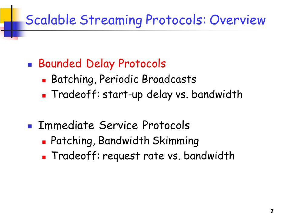 7 Scalable Streaming Protocols: Overview Bounded Delay Protocols Batching, Periodic Broadcasts Tradeoff: start-up delay vs.